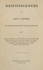 Reminiscences of Levi Coffin, the reputed president of the underground railroad; being a brief history of the labors of a lifetime in behalf of the slave, with the stories of numerous fugitives, who gained their freedom through his instrumentality, and many other incidents