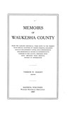 Memoirs of Waukesha County. From the earliest historical times to the present with chapters on various subjects, including each of the different towns, and a genealogical and biographical record of representative families in the county, prepared from data obtained from original sources of information.
