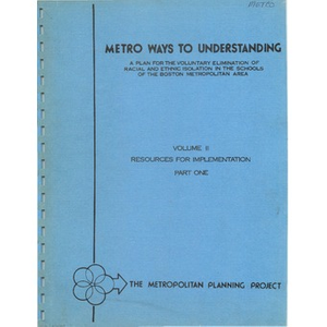 Metro ways to understanding, A plan for the voluntary elimination of racial and ethnic isolation in the schools of the Boston metropolitan area: Volume II resources for implementation, part one