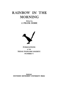 Rainbow in the Morning Publications of the Texas Folklore Society Publications of the Texas Folklore Society, Number 5