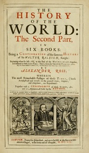The history of the world: : the second part, in six books: being a continuation of the famous History of Sir Walter Raleigh... beginning where he left; viz. at the end of the Macedonian kindom, and deduced to these later-times; that is, from the year of the world 3806, or 160 years before Christ, till the end of the year 1640. after Christ