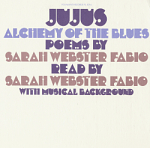 Jujus / Alchemy of the blues [sound recording] / Sarah Webster Fabio, poet, reading poems of Sarah Webster Fabio