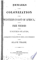 Remarks on the colonization of the western coast of Africa, by the free negroes of the United States, and the consequent civilization of Africa and suppression of the slave trade