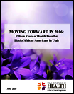 Moving forward in 2016 : fifteen years of health data trends by race and ethnicity for Blacks/African Americans in Utah