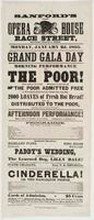 Sanford's new Opera House Race Street, between Second & Third: Monday, January 2d, 1865. Grand gala day Morning performance for the poor! Doors open at 10 o'clock. Commence at half past 10. The poor admitted free A few seats reserved for those who can pay. 2000 loaves of fresh hot bread! will be distributed to the poor, immediately after the morning performance. Afternoon performance! Doors open at quarter of 2 o'clock. Commence at half-past 2. Programme. ... Paddy's wedding, ... To conclude with the grand fairy operatic pantomime of Cinderella! or, The harlequin prince. ... Cards of admission, 25 cents Children will be admitted during the holidays, with their parents, at 15 cts. Orchestra seats, 50 cts Private boxes, dress circle, $5 Private boxes, family circle, $4 & $3 Office will be open from 9 to 2 o'clock, for the sale of secured seats and boxes, without extra charge. Doors open at quarter before 7 o'clock. To commence quarter before 8