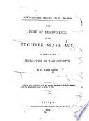 The duty of disobedience to the Fugitive slave act : an appeal to the legislators of Massachusetts. /