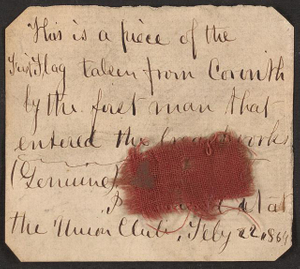This is a piece of the first flag taken from Corinth by the first man that entered the breastworks (genuine). I obtained it at the Union Club, Feby. 22, 1864