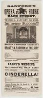 Sanford's new Opera House Race Street, between Second & Third: Tuesday, January 3d, 1865. Immense success!!! Houses crowded nightly! by the beauty & fashion of the city Programme. ... Paddy's wedding, ... To conclude with the grand fairy operatic pantomime of Cinderella! or, The harlequin prince. ... Saturday evening, Jan. 7th, benefit of J.P. Reese. Cards of admission, 25 cents Children will be admitted during the holidays, with their parents, at 15 cts. Orchestra seats, 50 cts Private boxes, dress circle, $5 Private boxes, family circle, $4 & $3 Office will be open from 9 to 2 o'clock, for the sale of secured seats and boxes, without extra charge. Doors open at quarter before 7 o'clock. To commence quarter before 8
