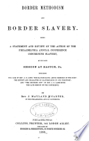 "Border Methodism and border slavery. Being a statement and review of the action of the Philadelphia Annual Conference Concerning Slavery, at its late session at Easton, Pa., including the case of Rev. J.D. Long: the slaveholding among members of the body: the extent and character of slaveholding in our territory: and ""the crushing out"" of Rev. J.S. Lame since the late session of the conference"