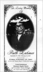 In loving memory of Ruth Latimer, September 27, 1928-February 14, 2003, service to be held, Friday, February 21, 2003, 10:30 a.m. family hour, 11:00 a.m. funeral, Central Institutional Missionary Baptist Church, 15170 Archdale, Detroit, Michigan, Rev. Clayton Smith, officiating