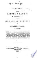 Slavery in the United States: a narrative of the life and adventures of Charles Ball, a black man, who lived forty years in Maryland, South Carolina and Georgia, as a slave