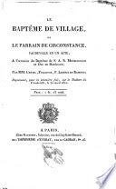 Le baptême de village, ou, Le parrain de circonstance : vaudeville en un acte, à l'occasion du baptême de S.A.R. monseigneur le duc de Bordeaux /