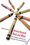 America beyond black and white : how immigrants and fusions are helping us overcome the racial divide /