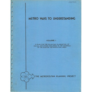 Metro ways to understanding, A plan for the voluntary elimination of racial and ethnic isolation in the schools of the Boston metropolitan area (1 of 3): Volume I