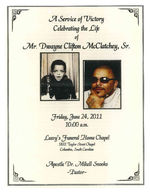 A service of victory, celebrating the life of Mr. Dwayne Clifton McClatchey, Sr., Friday, June 24, 2011, 10:00 a.m., Leevy's Funeral Home Chapel, 1831 Taylor Street Chapel, Columbia, South Carolina, Apostle Dr. Mikell Snooks, pastor