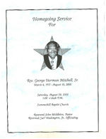 Homegoing service for Rev. George Herman Mitchell, Sr., Saturday, August 20, 2005, 1:00 o'clock p.m., Summerhill Baptist Church, Reverend John Middleton, pastor, Reverend Carl Washington, Jr., officiating