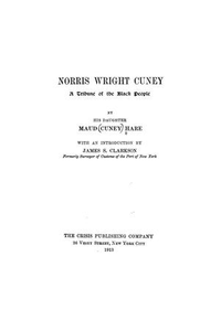 Norris Wright Cuney, a tribune of the black people ... with an introduction by James S. Clarkson Norris Wright Cuney: A Tribune of the Black People