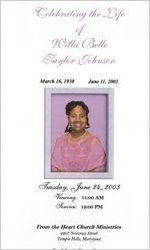 Celebrating the life of Willa Belle Taylor Johnson, March 16, 1938-June 11, 2003, Tuesday, June 24, 2003, viewing: 11:00 a.m., service: 12:00 p.m., From the Heart Church Ministries, 4207 Norcross Street, Temple Hills, Maryland, Dr. John A. Cherry, pastor