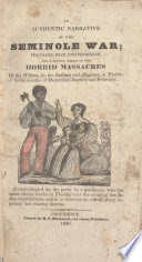 An authentic narrative of the Seminole War; : its cause, rise and progress, and a minute detail of the horrid massacres of the Whites, by the Indians and Negroes, in Florida, in the months of December, January and February. /
