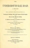 The underground rail road : a record of facts, authentic narratives, letters, &c., narrating the hardships, hair-breadth escapes, and death struggles of the slaves in their efforts for freedom, as related by themselves and others or witnessed by the author : together with sketches of some of the largest stockholders and most liberal aiders and advisers of the road / by William Still