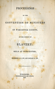 Proceedings of the convention of ministers of Worcester County, on the subject of slavery: held at Worcester, December 5 & 6, 1837, and January 16, 1838